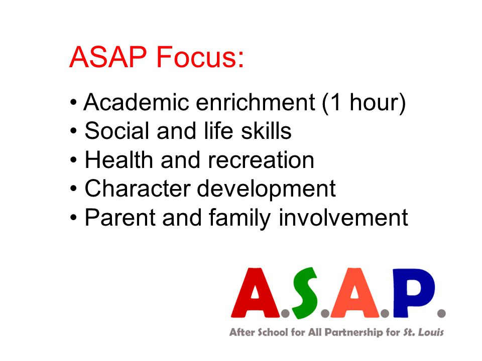 ASAP Focus: Academic enrichment (1 hour) Social and life skills Health and recreation Character development Parent and family involvement