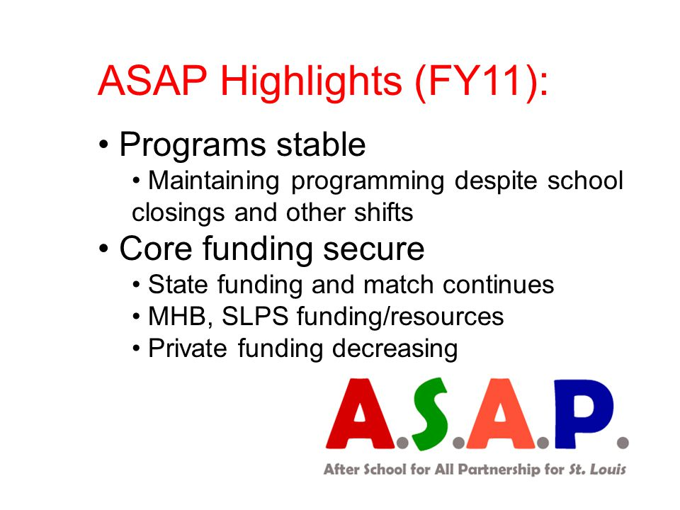 ASAP Highlights (FY11): Programs stable Maintaining programming despite school closings and other shifts Core funding secure State funding and match continues MHB, SLPS funding/resources Private funding decreasing