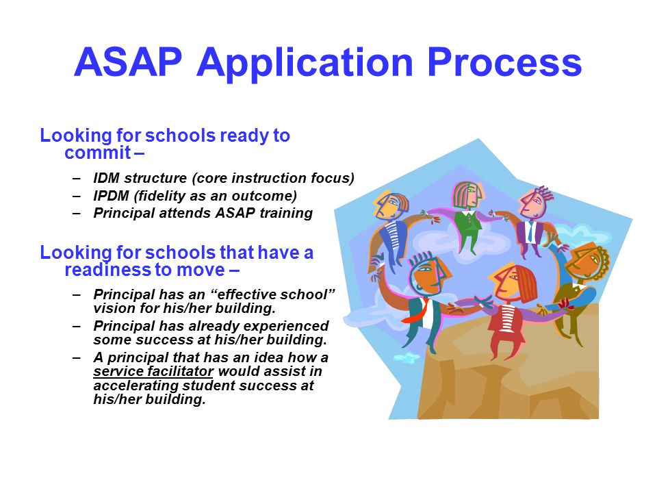 ASAP Application Process Looking for schools ready to commit – –IDM structure (core instruction focus) –IPDM (fidelity as an outcome) –Principal attends ASAP training Looking for schools that have a readiness to move – –Principal has an effective school vision for his/her building.