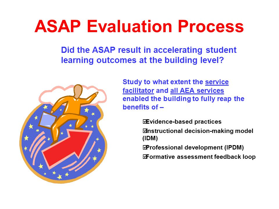 ASAP Evaluation Process Study to what extent the service facilitator and all AEA services enabled the building to fully reap the benefits of –  Evidence-based practices  Instructional decision-making model (IDM)  Professional development (IPDM)  Formative assessment feedback loop Did the ASAP result in accelerating student learning outcomes at the building level
