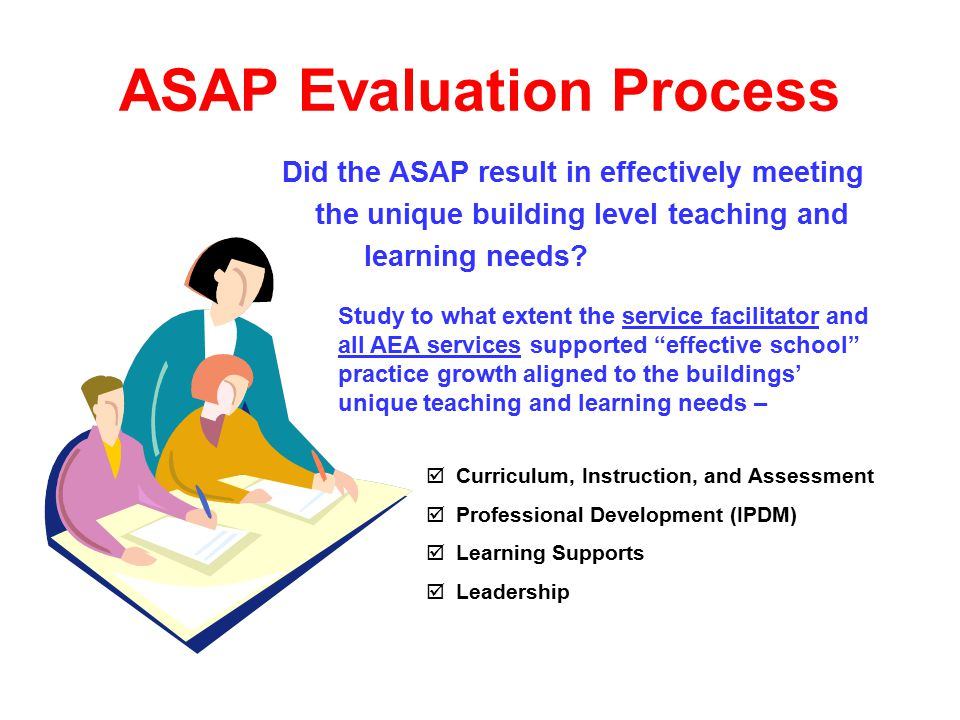  Curriculum, Instruction, and Assessment  Professional Development (IPDM)  Learning Supports  Leadership ASAP Evaluation Process Did the ASAP result in effectively meeting the unique building level teaching and learning needs.