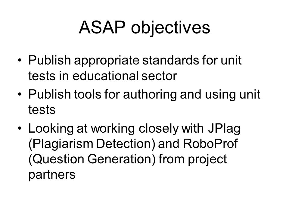 ASAP objectives Publish appropriate standards for unit tests in educational sector Publish tools for authoring and using unit tests Looking at working closely with JPlag (Plagiarism Detection) and RoboProf (Question Generation) from project partners