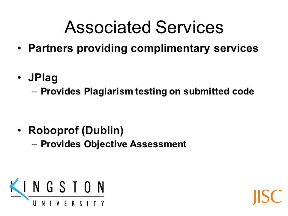 Associated Services Partners providing complimentary services JPlag –Provides Plagiarism testing on submitted code Roboprof (Dublin) –Provides Objective Assessment