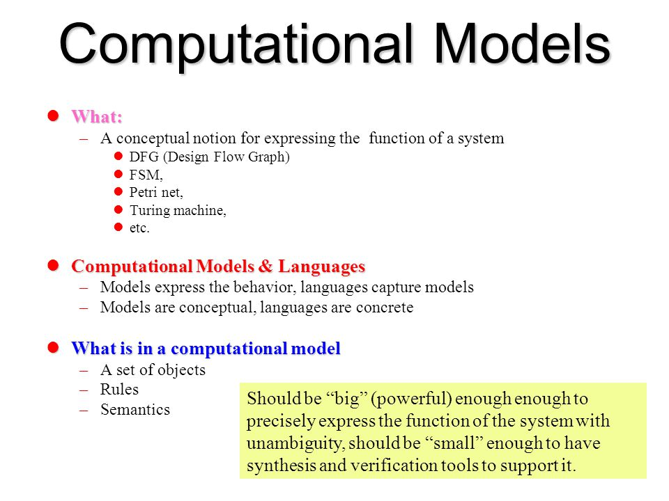 Computational Models What: What: –A conceptual notion for expressing the function of a system DFG (Design Flow Graph) FSM, Petri net, Turing machine,