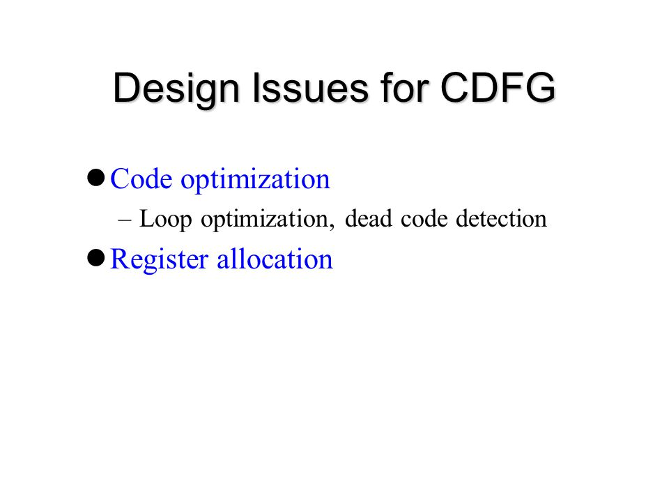 Design Issues for CDFG Code optimization –Loop optimization, dead code detection Register allocation