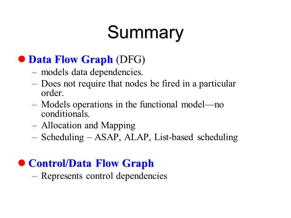 Summary Data Flow Graph Data Flow Graph (DFG) –models data dependencies. –Does not require that nodes be fired in a particular order. –Models operatio