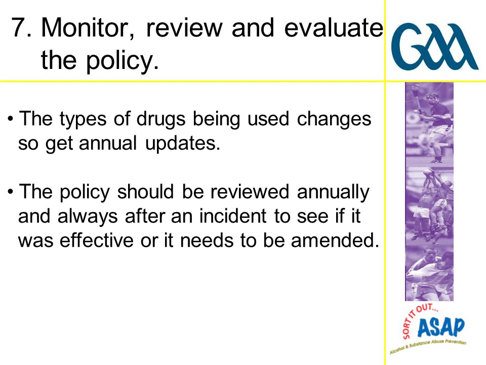 The types of drugs being used changes so get annual updates. The policy should be reviewed annually and always after an incident to see if it was effe