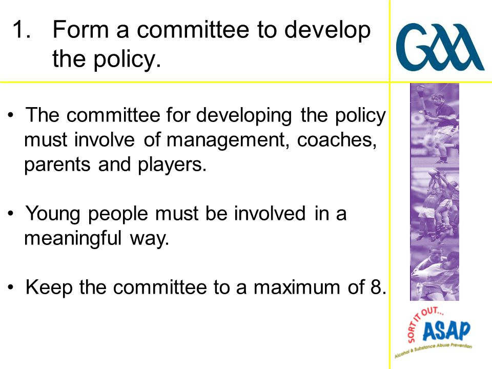 The committee for developing the policy must involve of management, coaches, parents and players. Young people must be involved in a meaningful way. K