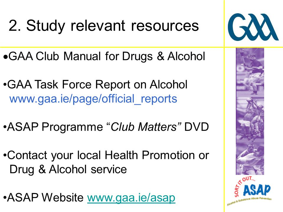  GAA Club Manual for Drugs & Alcohol GAA Task Force Report on Alcohol www.gaa.ie/page/official_reports ASAP Programme Club Matters DVD Contact your local Health Promotion or Drug & Alcohol service ASAP Website www.gaa.ie/asapwww.gaa.ie/asap 2.