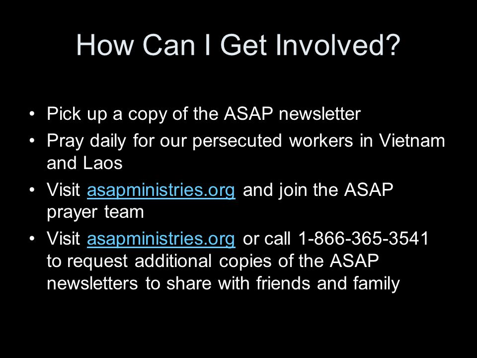 How Can I Get Involved? Pick up a copy of the ASAP newsletter Pray daily for our persecuted workers in Vietnam and Laos Visit asapministries.org and j