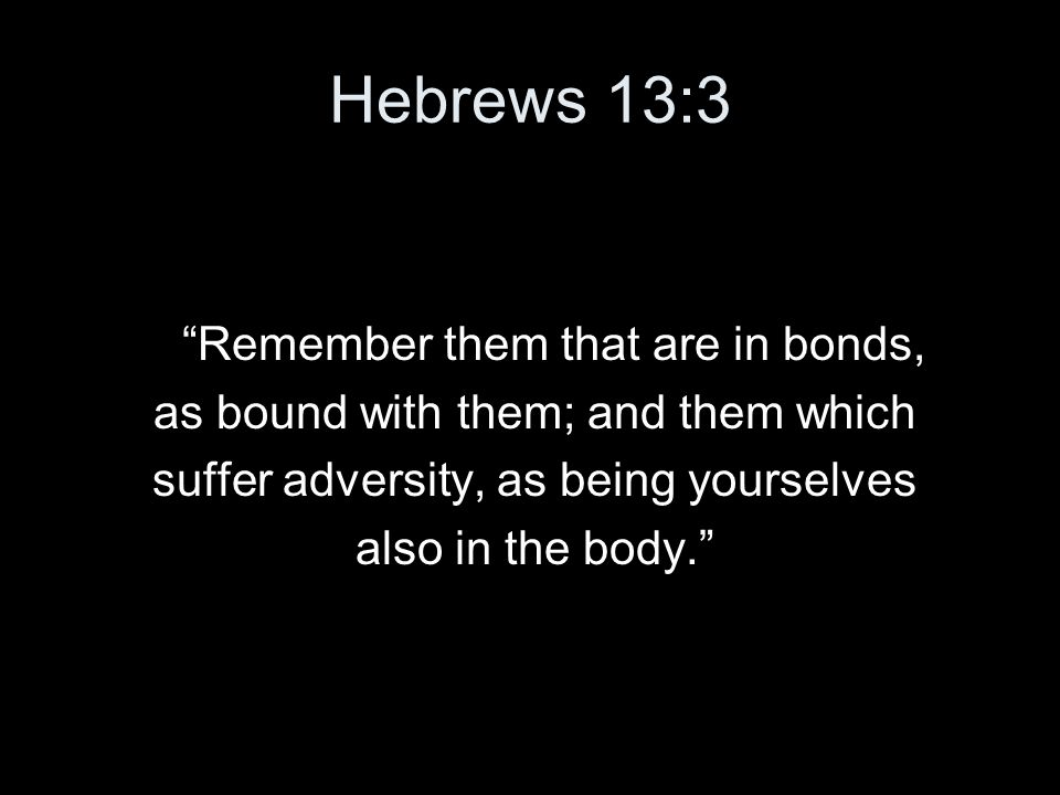 "Hebrews 13:3 ""Remember them that are in bonds, as bound with them; and them which suffer adversity, as being yourselves also in the body."""