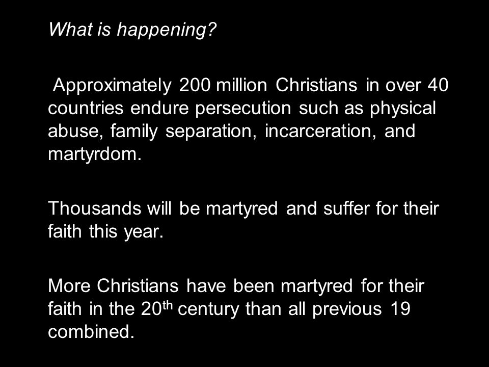 What is happening? Approximately 200 million Christians in over 40 countries endure persecution such as physical abuse, family separation, incarcerati