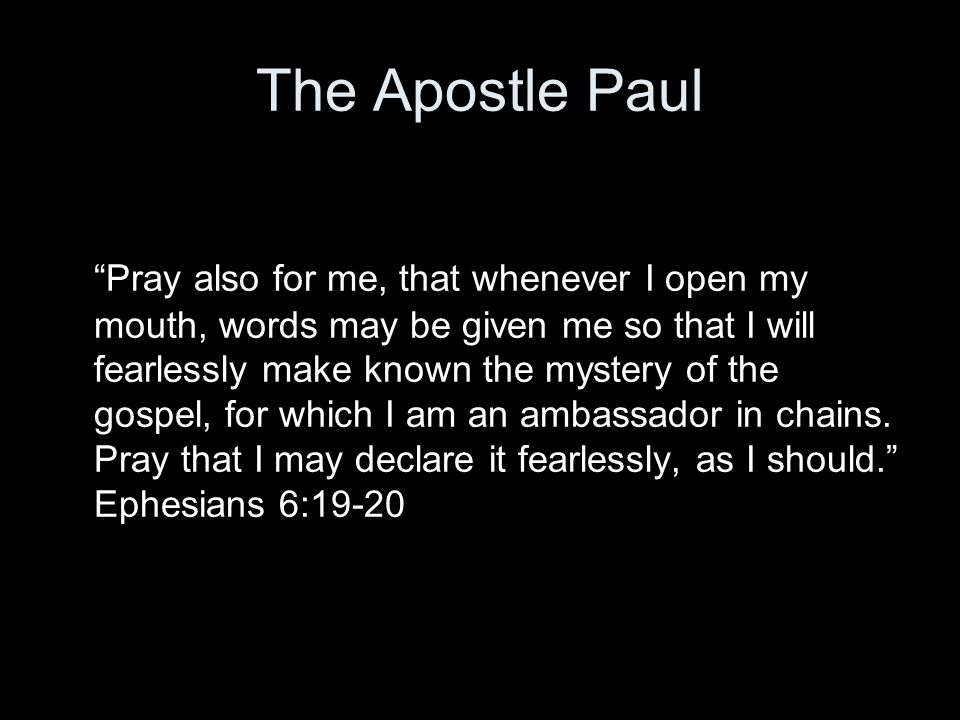 "The Apostle Paul ""Pray also for me, that whenever I open my mouth, words may be given me so that I will fearlessly make known the mystery of the gospe"