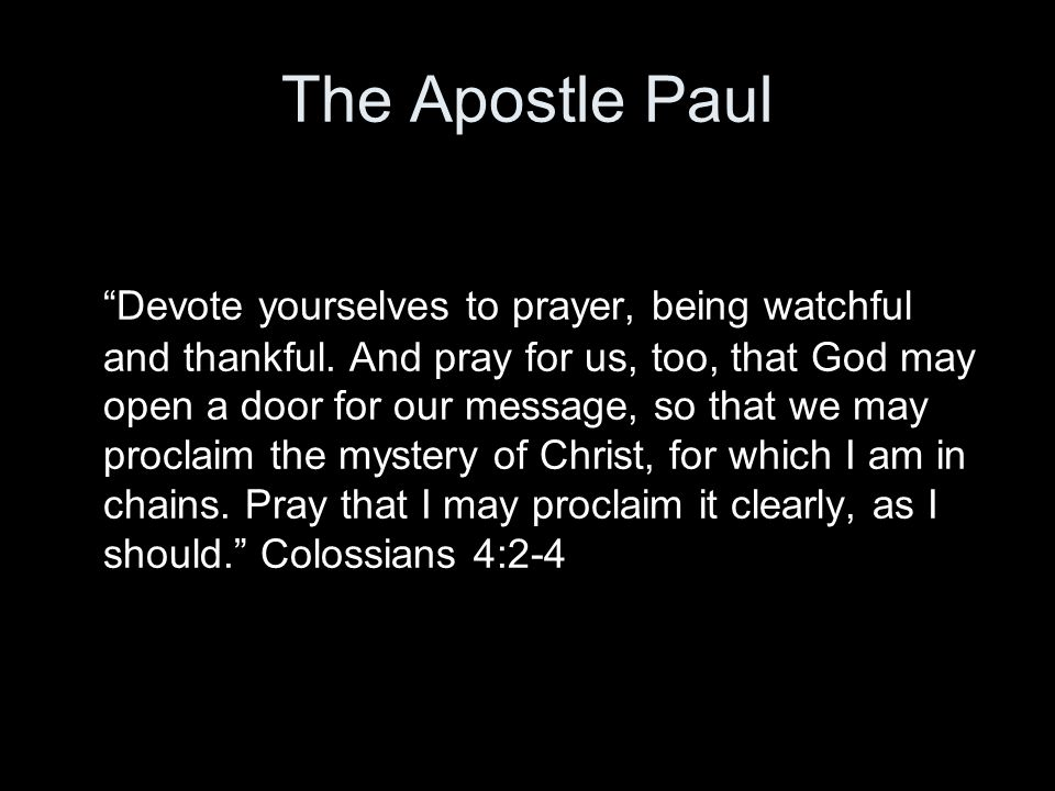 "The Apostle Paul ""Devote yourselves to prayer, being watchful and thankful. And pray for us, too, that God may open a door for our message, so that we"