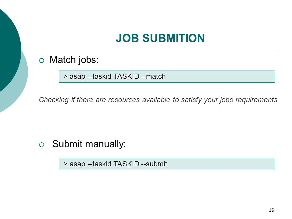 19 JOB SUBMITION  Match jobs: Checking if there are resources available to satisfy your jobs requirements  Submit manually: > asap --taskid TASKID --submit > asap --taskid TASKID --match