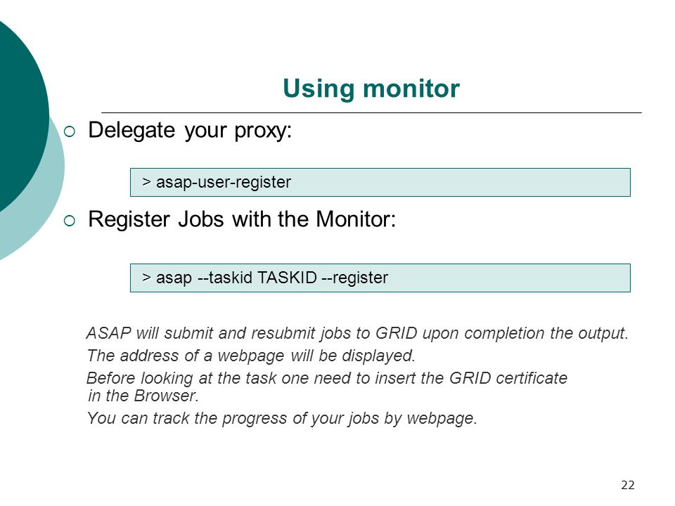 22 Using monitor  Delegate your proxy:  Register Jobs with the Monitor: ASAP will submit and resubmit jobs to GRID upon completion the output.