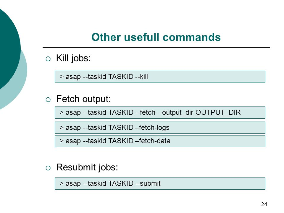 24 Other usefull commands  Kill jobs:  Fetch output:  Resubmit jobs: > asap --taskid TASKID --kill > > asap --taskid TASKID --fetch --output_dir OUTPUT_DIR > > asap --taskid TASKID –fetch-logs > > asap --taskid TASKID –fetch-data > asap --taskid TASKID --submit