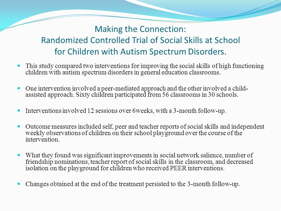Making the Connection: Randomized Controlled Trial of Social Skills at School for Children with Autism Spectrum Disorders. This study compared two int