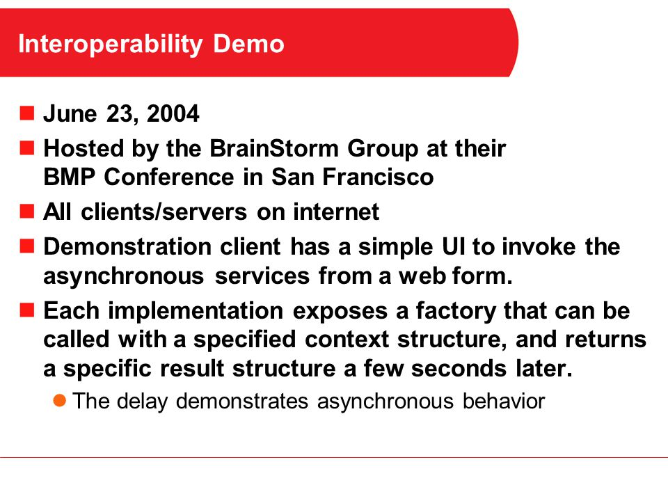 Interoperability Demo June 23, 2004 Hosted by the BrainStorm Group at their BMP Conference in San Francisco All clients/servers on internet Demonstration client has a simple UI to invoke the asynchronous services from a web form.