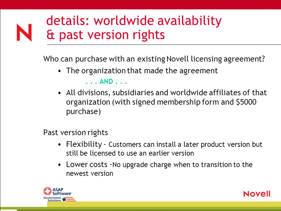 details: worldwide availability & past version rights Who can purchase with an existing Novell licensing agreement? The organization that made the agr