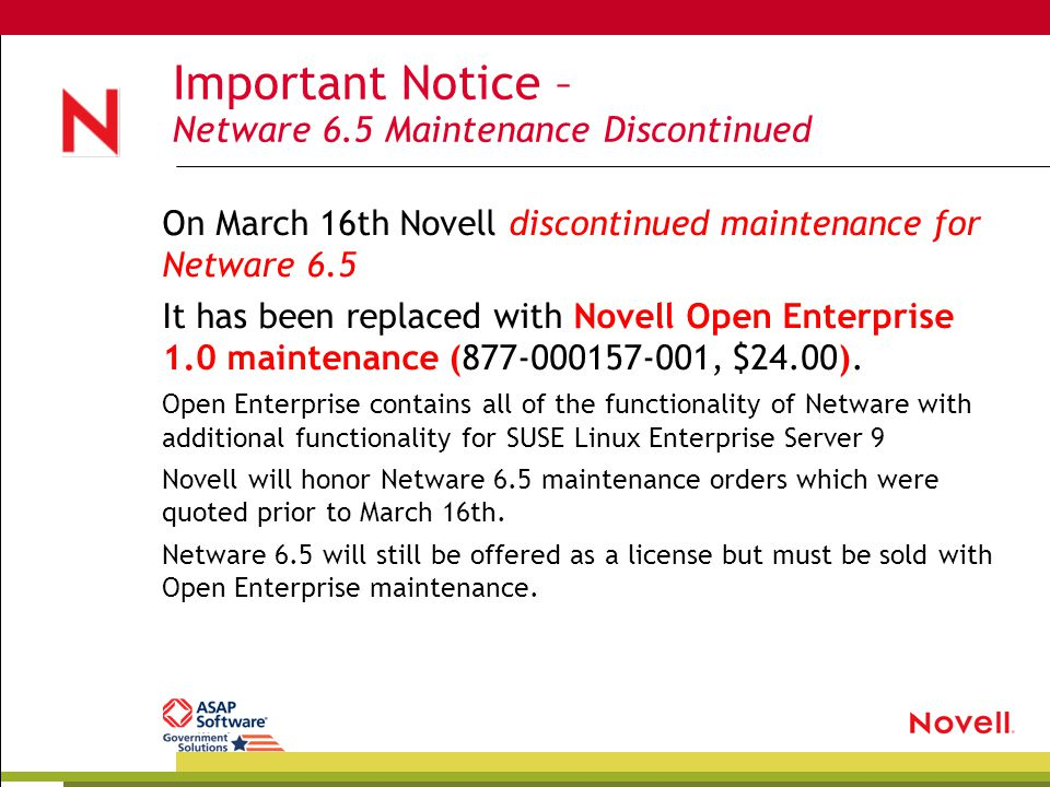 Important Notice – Netware 6.5 Maintenance Discontinued On March 16th Novell discontinued maintenance for Netware 6.5 It has been replaced with Novell Open Enterprise 1.0 maintenance (877-000157-001, $24.00).