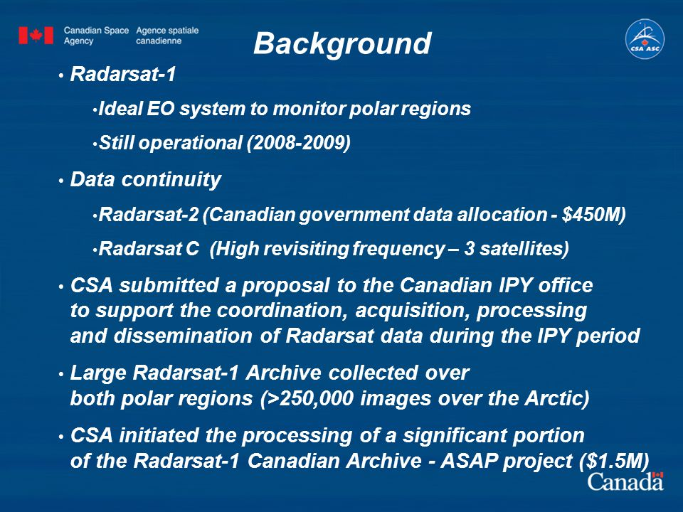 Background Radarsat-1 Ideal EO system to monitor polar regions Still operational (2008-2009) Data continuity Radarsat-2 (Canadian government data allocation - $450M) Radarsat C (High revisiting frequency – 3 satellites) CSA submitted a proposal to the Canadian IPY office to support the coordination, acquisition, processing and dissemination of Radarsat data during the IPY period Large Radarsat-1 Archive collected over both polar regions (>250,000 images over the Arctic) CSA initiated the processing of a significant portion of the Radarsat-1 Canadian Archive - ASAP project ($1.5M)