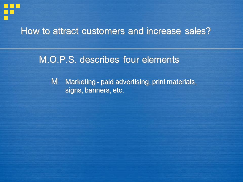 How to attract customers and increase sales? M.O.P.S. describes four elements M Marketing - paid advertising, print materials, signs, banners, etc. M.