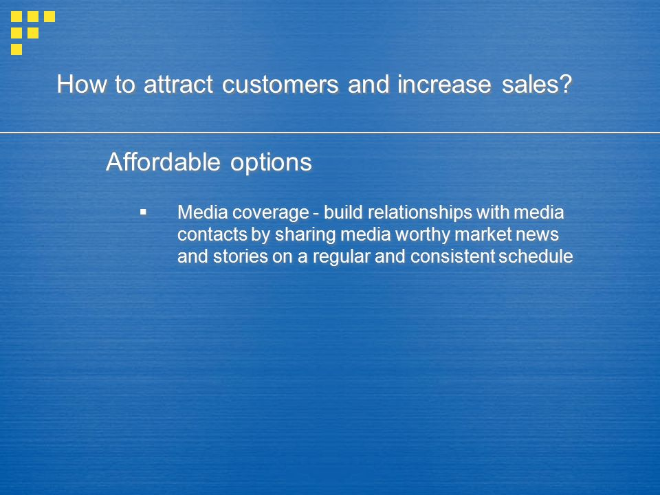 How to attract customers and increase sales? Affordable options  Media coverage - build relationships with media contacts by sharing media worthy mar