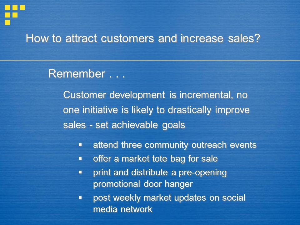 How to attract customers and increase sales? Remember... Customer development is incremental, no one initiative is likely to drastically improve sales
