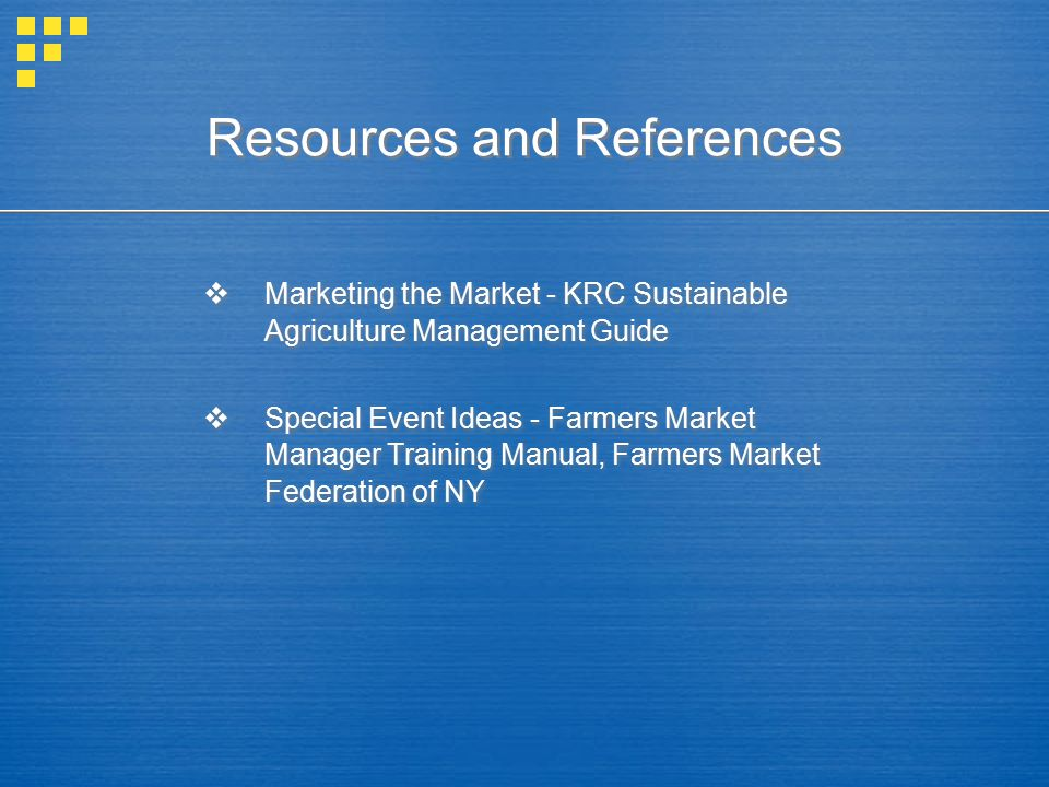 Resources and References  Marketing the Market - KRC Sustainable Agriculture Management Guide  Special Event Ideas - Farmers Market Manager Training