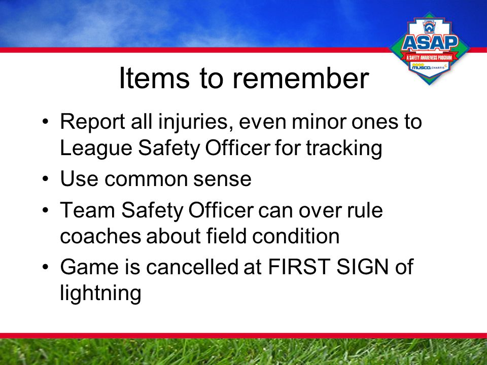 Items to remember Report all injuries, even minor ones to League Safety Officer for tracking Use common sense Team Safety Officer can over rule coaches about field condition Game is cancelled at FIRST SIGN of lightning