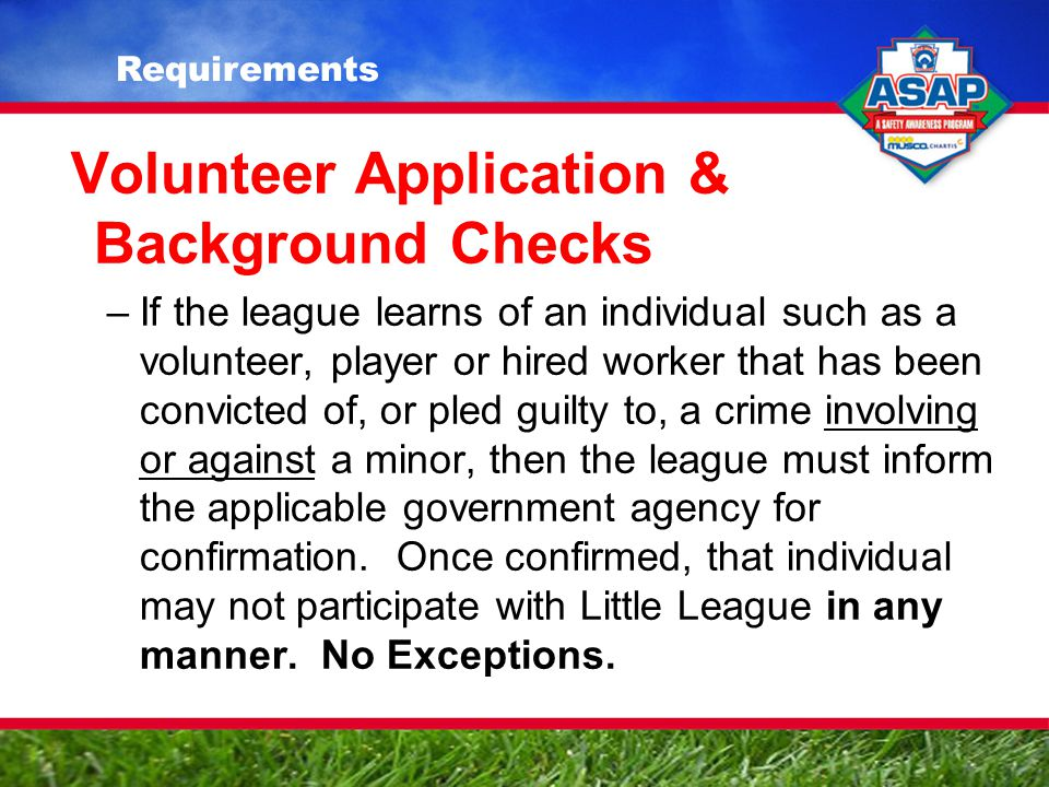 Volunteer Application & Background Checks –If the league learns of an individual such as a volunteer, player or hired worker that has been convicted of, or pled guilty to, a crime involving or against a minor, then the league must inform the applicable government agency for confirmation.