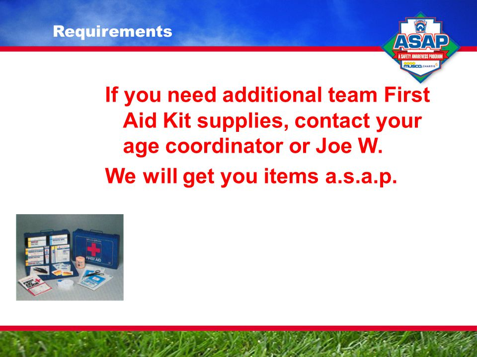 If you need additional team First Aid Kit supplies, contact your age coordinator or Joe W.