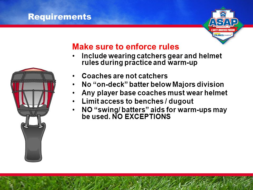 Make sure to enforce rules Include wearing catchers gear and helmet rules during practice and warm-up Coaches are not catchers No on-deck batter below Majors division Any player base coaches must wear helmet Limit access to benches / dugout NO swing/ batters aids for warm-ups may be used.
