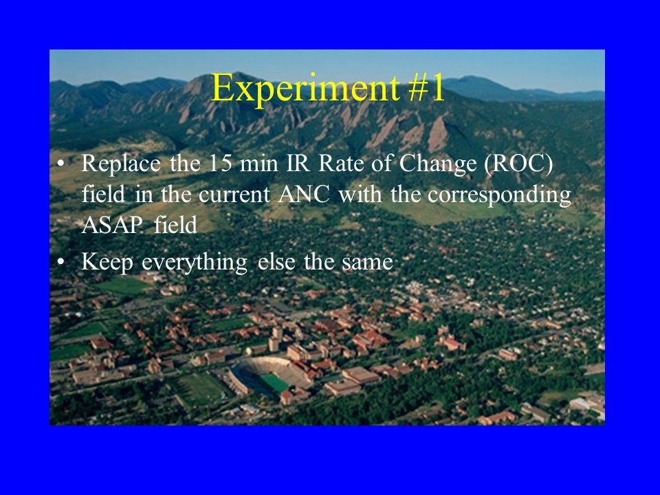Experiment #1 Replace the 15 min IR Rate of Change (ROC) field in the current ANC with the corresponding ASAP field Keep everything else the same