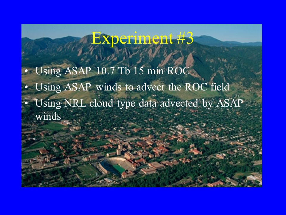 Experiment #3 Using ASAP 10.7 Tb 15 min ROC Using ASAP winds to advect the ROC field Using NRL cloud type data advected by ASAP winds