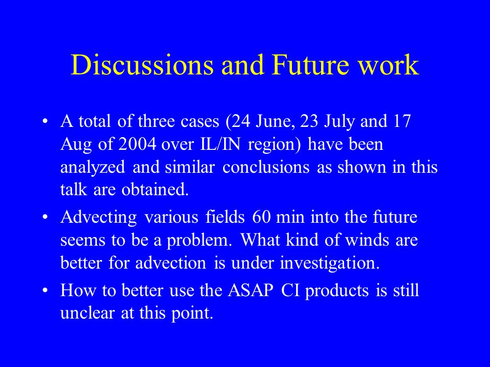 Discussions and Future work A total of three cases (24 June, 23 July and 17 Aug of 2004 over IL/IN region) have been analyzed and similar conclusions as shown in this talk are obtained.