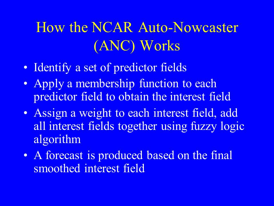How the NCAR Auto-Nowcaster (ANC) Works Identify a set of predictor fields Apply a membership function to each predictor field to obtain the interest field Assign a weight to each interest field, add all interest fields together using fuzzy logic algorithm A forecast is produced based on the final smoothed interest field