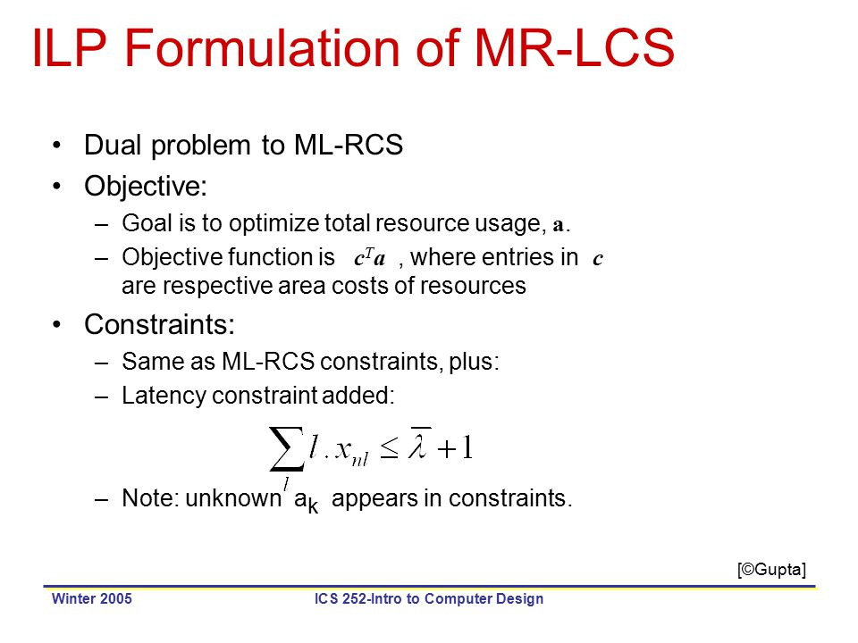 Winter 2005ICS 252-Intro to Computer Design ILP Formulation of MR-LCS Dual problem to ML-RCS Objective: –Goal is to optimize total resource usage, a.