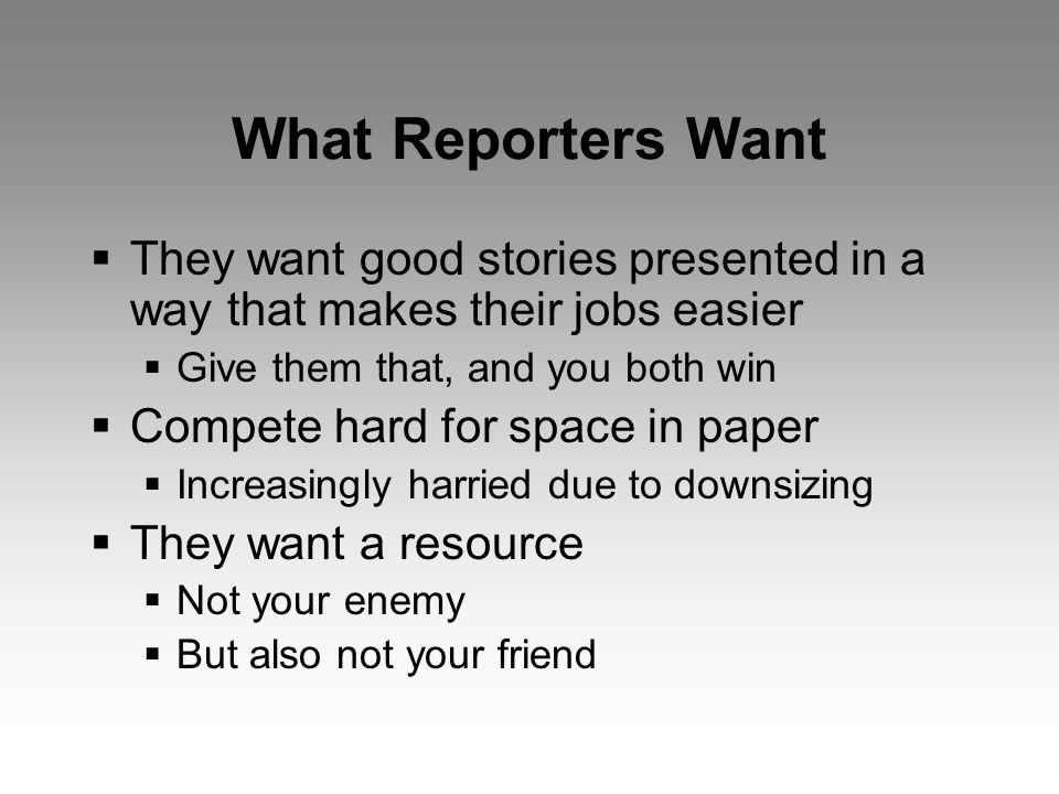 What Reporters Want  They want good stories presented in a way that makes their jobs easier  Give them that, and you both win  Compete hard for space in paper  Increasingly harried due to downsizing  They want a resource  Not your enemy  But also not your friend