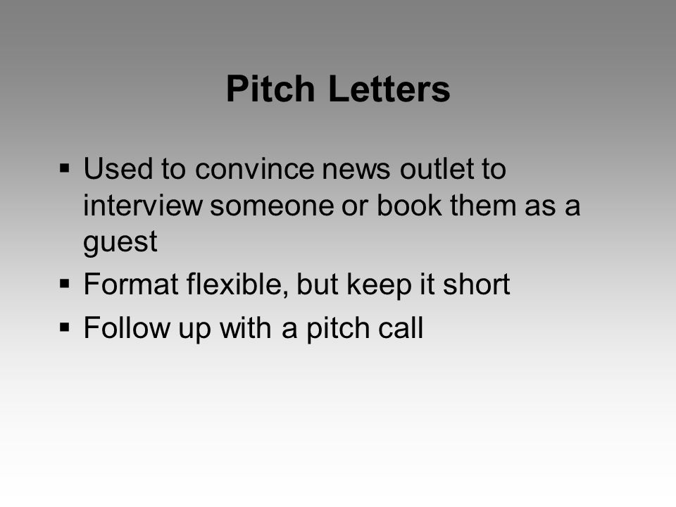 Pitch Letters  Used to convince news outlet to interview someone or book them as a guest  Format flexible, but keep it short  Follow up with a pitch call