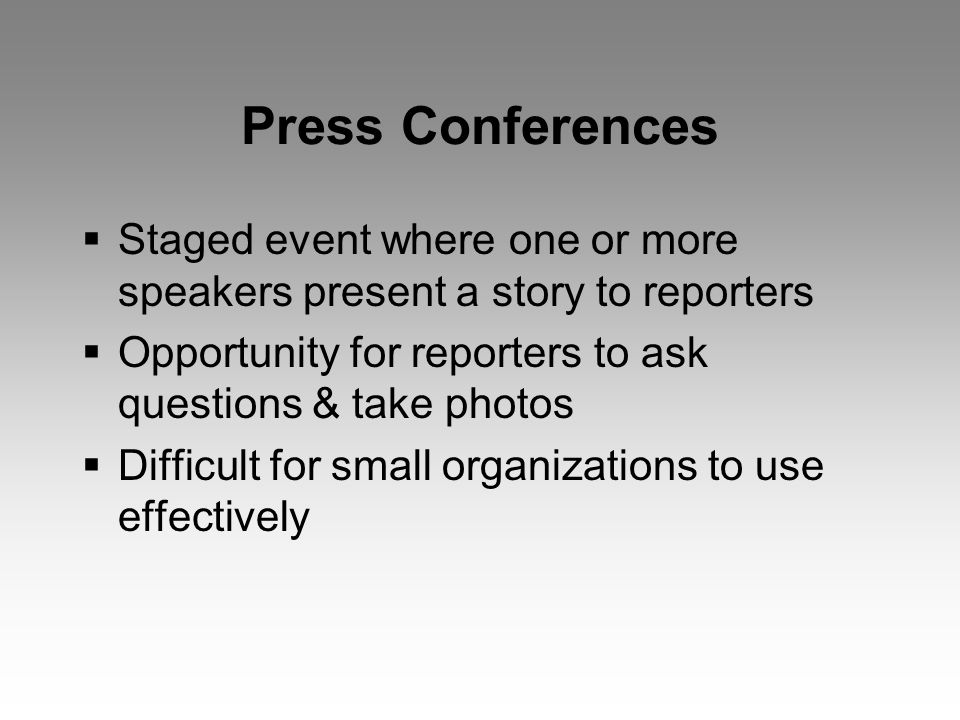 Press Conferences  Staged event where one or more speakers present a story to reporters  Opportunity for reporters to ask questions & take photos  Difficult for small organizations to use effectively