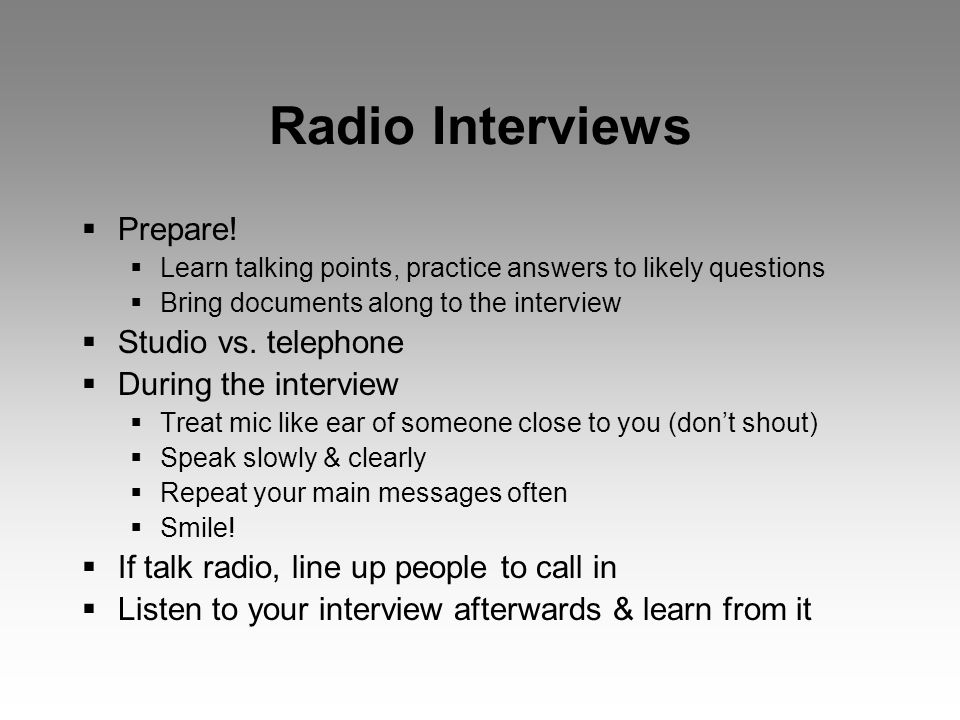 Radio Interviews  Prepare!  Learn talking points, practice answers to likely questions  Bring documents along to the interview  Studio vs. telepho
