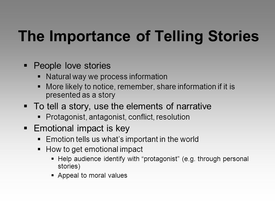 The Importance of Telling Stories  People love stories  Natural way we process information  More likely to notice, remember, share information if it is presented as a story  To tell a story, use the elements of narrative  Protagonist, antagonist, conflict, resolution  Emotional impact is key  Emotion tells us what's important in the world  How to get emotional impact  Help audience identify with protagonist (e.g.