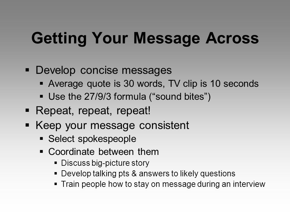 Getting Your Message Across  Develop concise messages  Average quote is 30 words, TV clip is 10 seconds  Use the 27/9/3 formula ( sound bites )  Repeat, repeat, repeat.