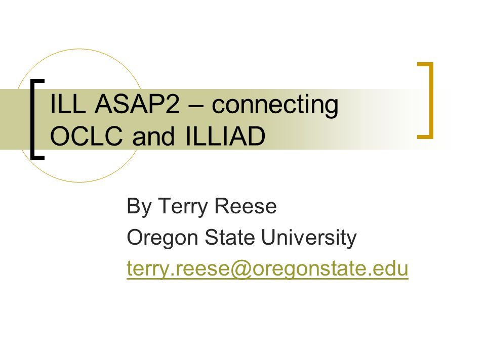 ILL ASAP2 – connecting OCLC and ILLIAD By Terry Reese Oregon State University terry.reese@oregonstate.edu