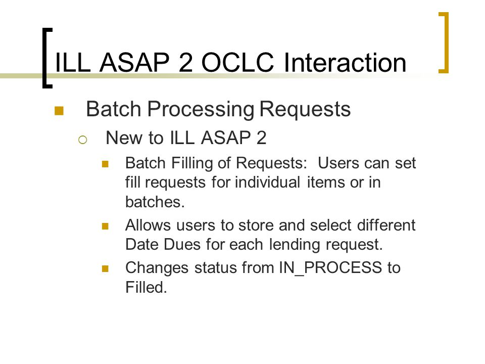 ILL ASAP 2 OCLC Interaction Batch Processing Requests  New to ILL ASAP 2 Batch Filling of Requests: Users can set fill requests for individual items or in batches.