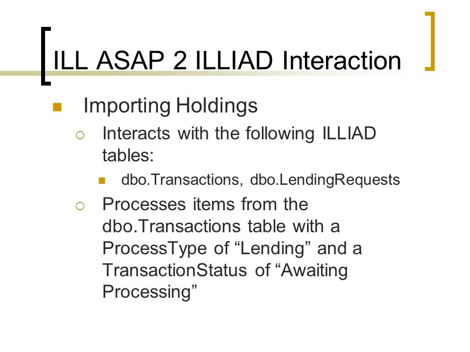 ILL ASAP 2 ILLIAD Interaction Importing Holdings  Interacts with the following ILLIAD tables: dbo.Transactions, dbo.LendingRequests  Processes items from the dbo.Transactions table with a ProcessType of Lending and a TransactionStatus of Awaiting Processing