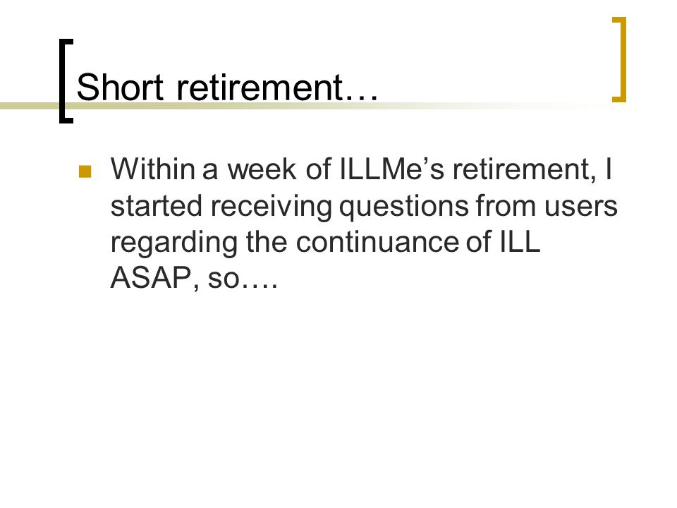Short retirement… Within a week of ILLMe's retirement, I started receiving questions from users regarding the continuance of ILL ASAP, so….