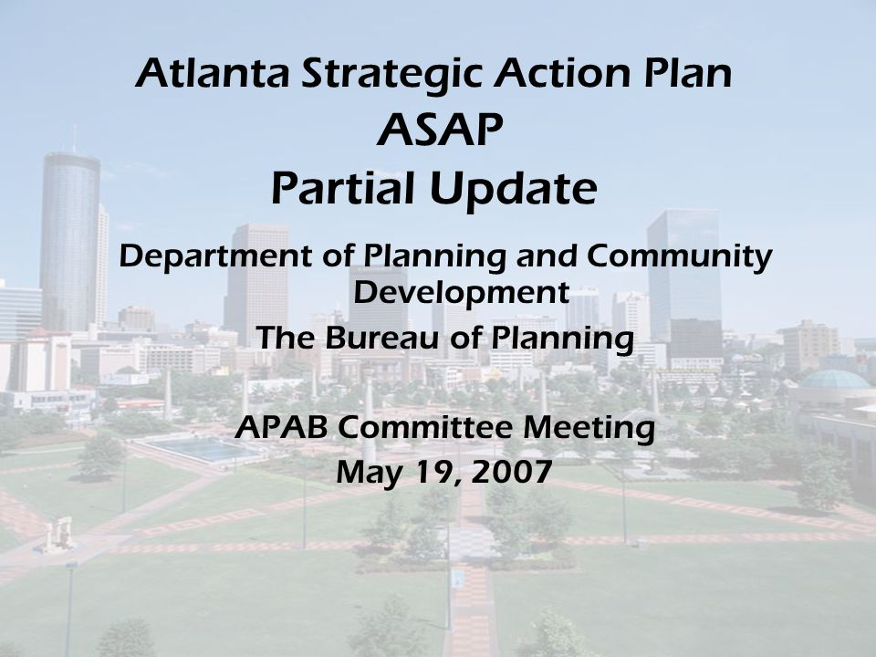 Atlanta Strategic Action Plan ASAP Partial Update Department of Planning and Community Development The Bureau of Planning APAB Committee Meeting May 19, 2007